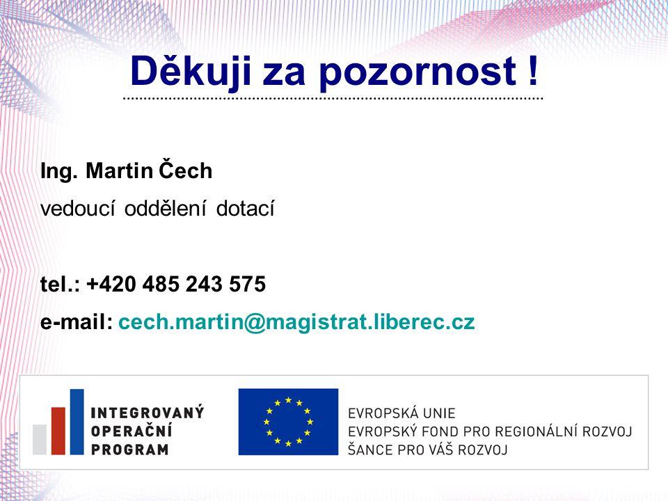 Děkuji za pozornost ! Ing. Martin Čech vedoucí oddělení dotací tel.: +420 485 243 575 e-mail: cech.martin@magistrat.liberec.cz