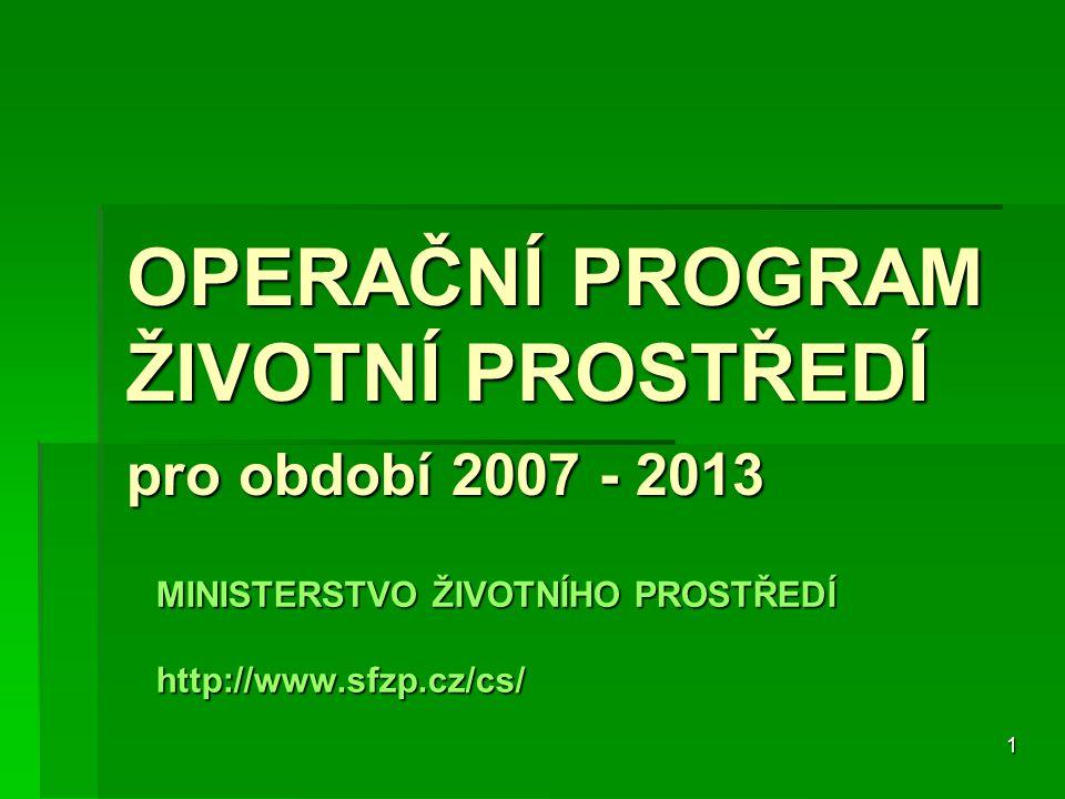 1 OPERAČNÍ PROGRAM ŽIVOTNÍ PROSTŘEDÍ pro období 2007 - 2013 MINISTERSTVO ŽIVOTNÍHO PROSTŘEDÍ http://www.sfzp.cz/cs/