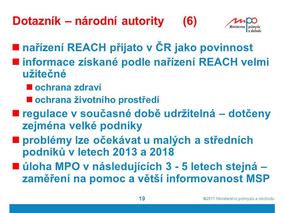  2011  Ministerstvo průmyslu a obchodu 19 Dotazník – národní autority(6) nařízení REACH přijato v ČR jako povinnost informace získané podle nařízení REACH velmi užitečné ochrana zdraví ochrana životního prostředí regulace v současné době udržitelná – dotčeny zejména velké podniky problémy lze očekávat u malých a středních podniků v letech 2013 a 2018 úloha MPO v následujících 3 - 5 letech stejná – zaměření na pomoc a větší informovanost MSP