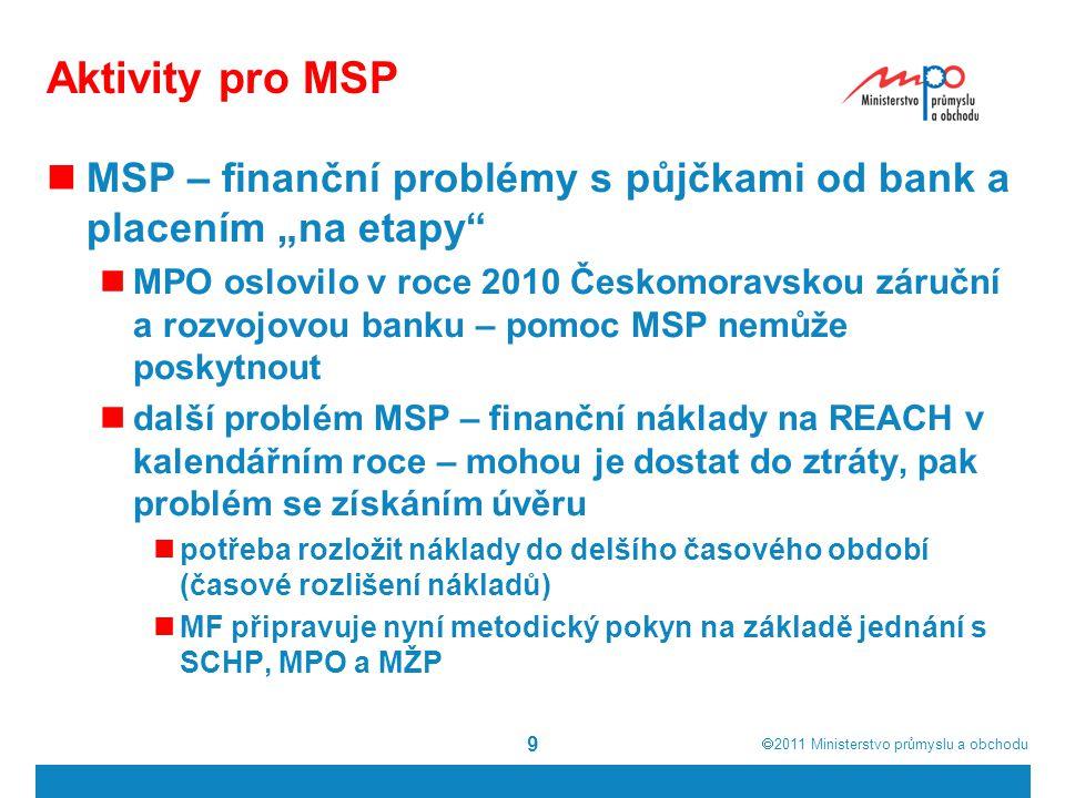 """ 2011  Ministerstvo průmyslu a obchodu 9 Aktivity pro MSP MSP – finanční problémy s půjčkami od bank a placením """"na etapy MPO oslovilo v roce 2010 Českomoravskou záruční a rozvojovou banku – pomoc MSP nemůže poskytnout další problém MSP – finanční náklady na REACH v kalendářním roce – mohou je dostat do ztráty, pak problém se získáním úvěru potřeba rozložit náklady do delšího časového období (časové rozlišení nákladů) MF připravuje nyní metodický pokyn na základě jednání s SCHP, MPO a MŽP"""