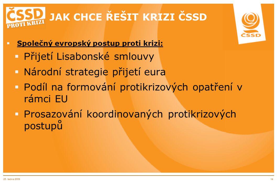 25. ledna 200914 JAK CHCE ŘEŠIT KRIZI ČSSD  Společný evropský postup proti krizi:  P řijetí Lisabonské smlouvy  N árodní strategie přijetí eura  P