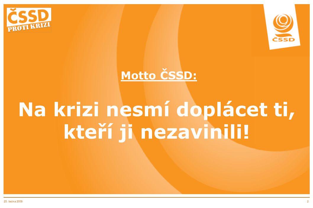 25. ledna 20092 Motto ČSSD: Na krizi nesmí doplácet ti, kteří ji nezavinili!