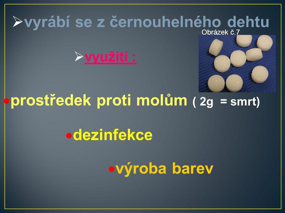  vyrábí se z černouhelného dehtu  využití :  prostředek proti molům ( 2g = smrt)  dezinfekce  výroba barev Obrázek č.7