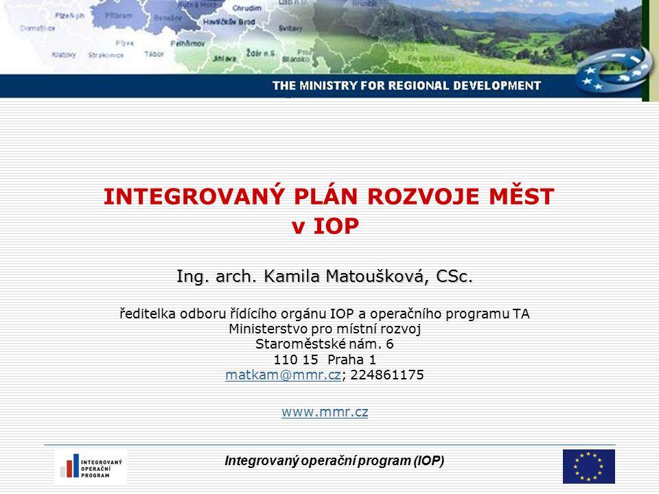Integrovaný operační program (IOP) IPRM Integrovaný plán rozvoje měst  Integrovaný plán rozvoje města obsahuje soubor časově provázaných akcí (projektů, případně integrovaných projektů), které jsou realizovány ve vybrané zóně města  Minimální finanční objem pro IPRM měst nad 50 000 obyvatel je stanoven na 3 mil.