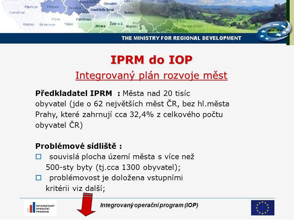 Integrovaný operační program (IOP) IPRM do IOP Integrovaný plán rozvoje měst : Předkladatel IPRM : Města nad 20 tisíc obyvatel (jde o 62 největších měst ČR, bez hl.města Prahy, které zahrnují cca 32,4% z celkového počtu obyvatel ČR) Problémové sídliště :  souvislá plocha území města s více než 500-sty byty (tj.cca 1300 obyvatel);  problémovost je doložena vstupními kritérii viz další;