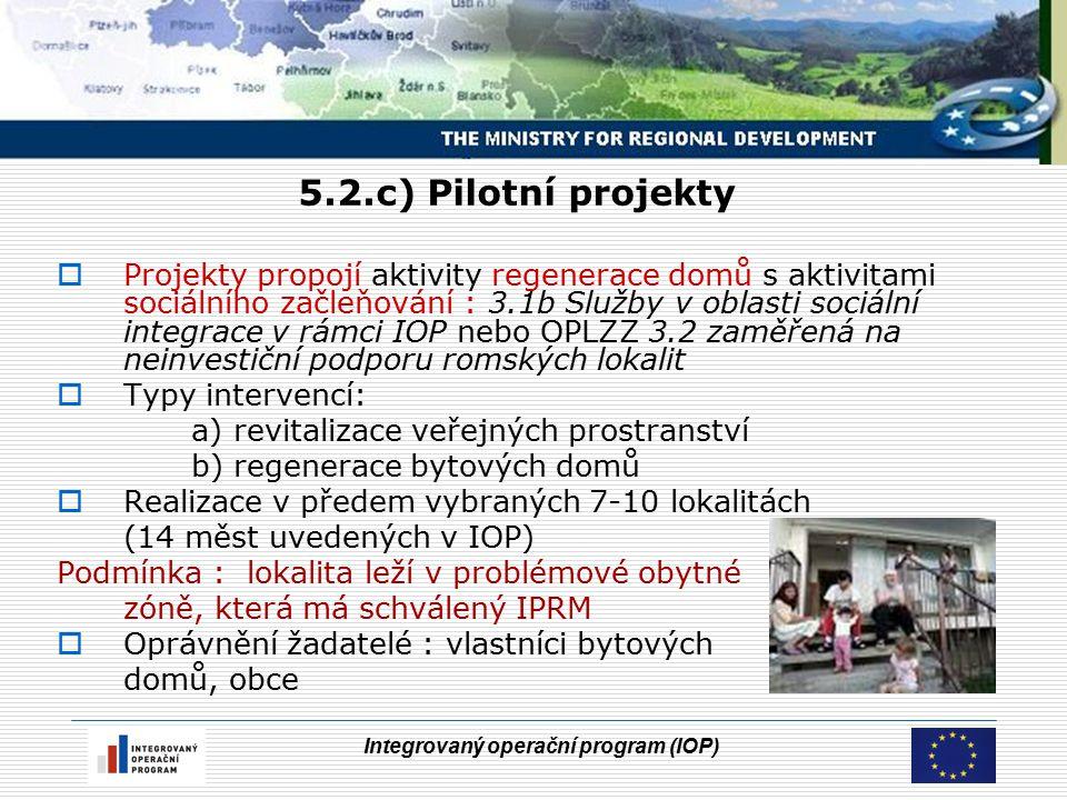 Integrovaný operační program (IOP) 5.2.c) Pilotní projekty  Projekty propojí aktivity regenerace domů s aktivitami sociálního začleňování : 3.1b Služby v oblasti sociální integrace v rámci IOP nebo OPLZZ 3.2 zaměřená na neinvestiční podporu romských lokalit  Typy intervencí: a) revitalizace veřejných prostranství b) regenerace bytových domů  Realizace v předem vybraných 7-10 lokalitách (14 měst uvedených v IOP) Podmínka : lokalita leží v problémové obytné zóně, která má schválený IPRM  Oprávnění žadatelé : vlastníci bytových domů, obce