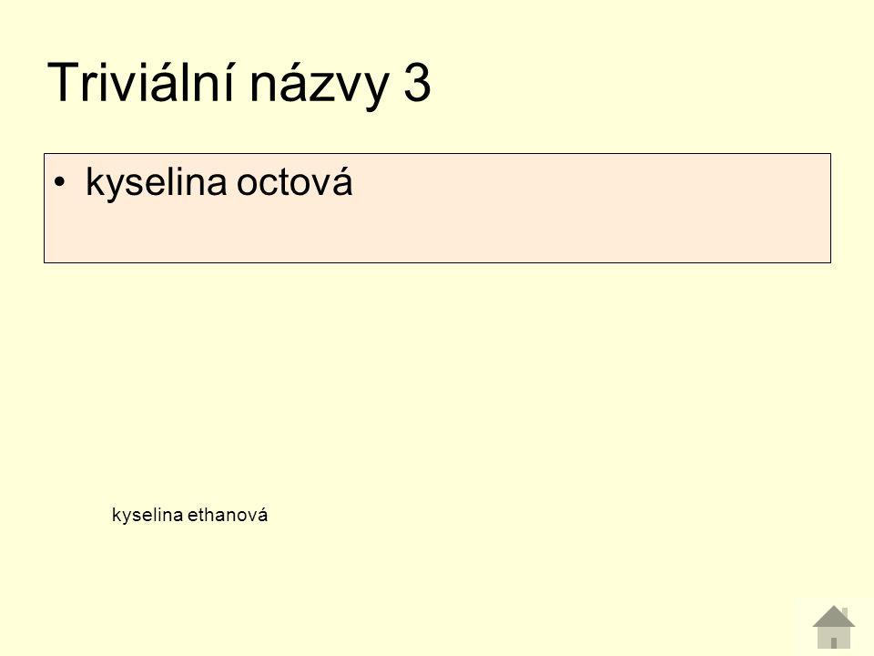 Triviální názvy 3 kyselina ethanová kyselina octová