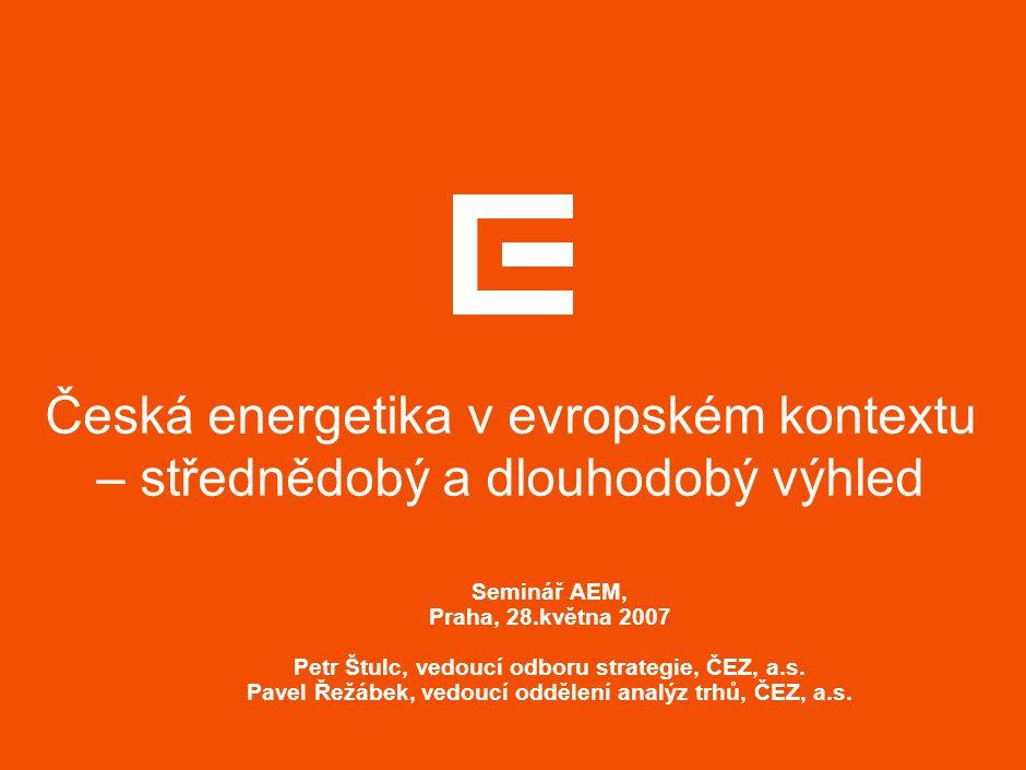 Česká energetika v evropském kontextu – střednědobý a dlouhodobý výhled Seminář AEM, Praha, 28.května 2007 Petr Štulc, vedoucí odboru strategie, ČEZ,