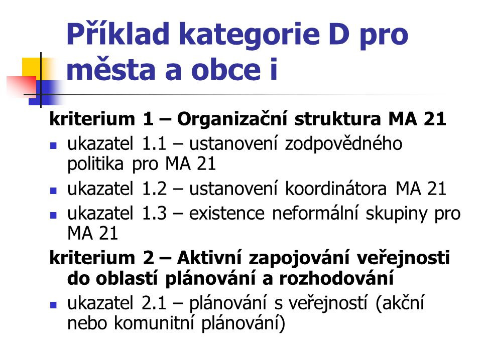 Příklad kategorie D pro města a obce i kriterium 1 – Organizační struktura MA 21 ukazatel 1.1 – ustanovení zodpovědného politika pro MA 21 ukazatel 1.2 – ustanovení koordinátora MA 21 ukazatel 1.3 – existence neformální skupiny pro MA 21 kriterium 2 – Aktivní zapojování veřejnosti do oblastí plánování a rozhodování ukazatel 2.1 – plánování s veřejností (akční nebo komunitní plánování)