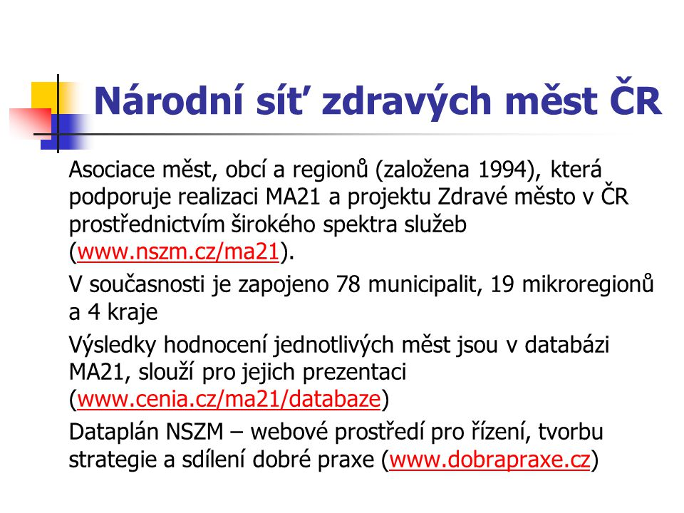 Národní síť zdravých měst ČR Asociace měst, obcí a regionů (založena 1994), která podporuje realizaci MA21 a projektu Zdravé město v ČR prostřednictvím širokého spektra služeb (www.nszm.cz/ma21).www.nszm.cz/ma21 V současnosti je zapojeno 78 municipalit, 19 mikroregionů a 4 kraje Výsledky hodnocení jednotlivých měst jsou v databázi MA21, slouží pro jejich prezentaci (www.cenia.cz/ma21/databaze)www.cenia.cz/ma21/databaze Dataplán NSZM – webové prostředí pro řízení, tvorbu strategie a sdílení dobré praxe (www.dobrapraxe.cz)www.dobrapraxe.cz