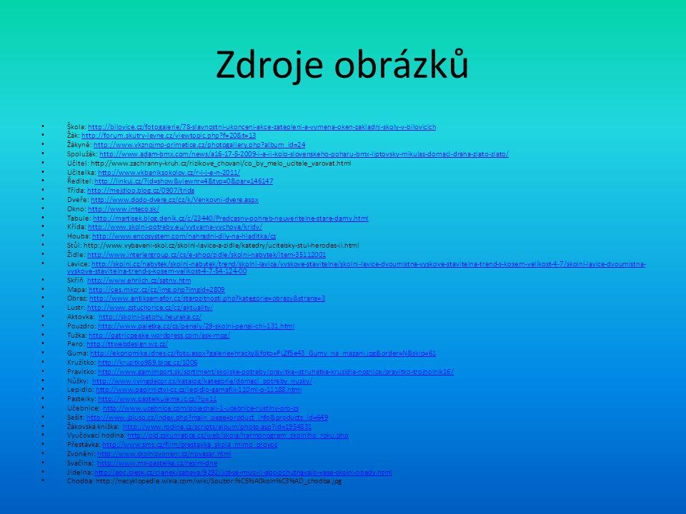 Zdroje obrázků Škola: http://bilovice.cz/fotogalerie/78-slavnostni-ukonceni-akce-zatepleni-a-vymena-oken-zakladni-skoly-v-bilovicichhttp://bilovice.cz/fotogalerie/78-slavnostni-ukonceni-akce-zatepleni-a-vymena-oken-zakladni-skoly-v-bilovicich Žák: http://forum.skutry-levne.cz/viewtopic.php f=20&t=13http://forum.skutry-levne.cz/viewtopic.php f=20&t=13 Žákyně: http://www.vkznojmo-primetice.cz/photogallery.php album_id=24http://www.vkznojmo-primetice.cz/photogallery.php album_id=24 Spolužák: http://www.adam-bmx.com/news/a16-17-5-2009-i-a-ii-kolo-slovenskeho-poharu-bmx-liptovsky-mikulas-domaci-draha-zlato-zlato/http://www.adam-bmx.com/news/a16-17-5-2009-i-a-ii-kolo-slovenskeho-poharu-bmx-liptovsky-mikulas-domaci-draha-zlato-zlato/ Učitel: http://www.zachranny-kruh.cz/rizikove_chovani/co_by_melo_ucitele_varovat.html Učitelka: http://www.vkbaniksokolov.cz/r-i-j-e-n-2011/http://www.vkbaniksokolov.cz/r-i-j-e-n-2011/ Ředitel: http://linkuj.cz/ id=show&viewnr=4&typ=0&par=146147http://linkuj.cz/ id=show&viewnr=4&typ=0&par=146147 Třída: http://mejdloo.blog.cz/0907/tridahttp://mejdloo.blog.cz/0907/trida Dveře: http://www.dodo-dvere.cz/cz/k/Venkovni-dvere.aspxhttp://www.dodo-dvere.cz/cz/k/Venkovni-dvere.aspx Okno: http://www.inteco.sk/http://www.inteco.sk/ Tabule: http://martisek.blog.denik.cz/c/23440/Predcasny-pohreb-neuveritelne-stare-damy.htmlhttp://martisek.blog.denik.cz/c/23440/Predcasny-pohreb-neuveritelne-stare-damy.html Křída: http://www.skolni-potreby.eu/vytvarna-vychova/kridy/http://www.skolni-potreby.eu/vytvarna-vychova/kridy/ Houba: http://www.encosystem.com/nahradni-dily-na-hladitka/czhttp://www.encosystem.com/nahradni-dily-na-hladitka/cz Stůl: http://www.vybaveni-skol.cz/skolni-lavice-a-zidle/katedry/ucitelsky-stul-herodes-ii.html Židle: http://www.interiergroup.cz/cs/e-shop/zidle/skolni-nabytek/item-35112001http://www.interiergroup.cz/cs/e-shop/zidle/skolni-nabytek/item-35112001 Lavice: http://skolni.cz/nabytek/skolni-nabytek/trend/skolni-lavice/vyskove-stavitelne/