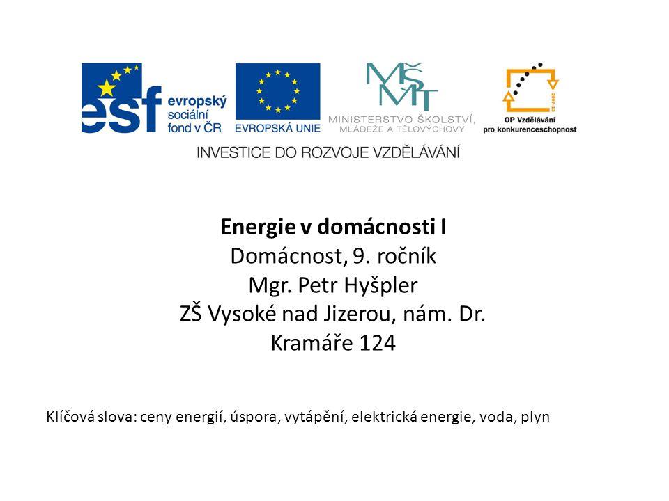 Energie v domácnosti I Domácnost, 9. ročník Mgr. Petr Hyšpler ZŠ Vysoké nad Jizerou, nám. Dr. Kramáře 124 Klíčová slova: ceny energií, úspora, vytápěn