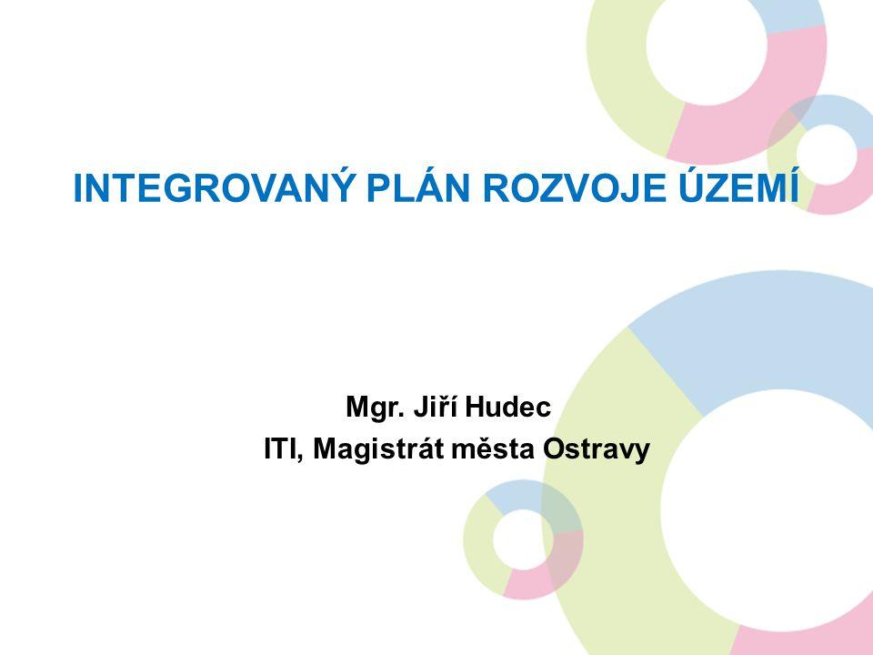 INTEGROVANÝ PLÁN ROZVOJE ÚZEMÍ Mgr. Jiří Hudec ITI, Magistrát města Ostravy