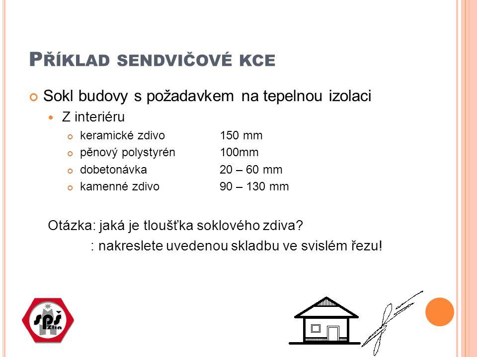 P ŘÍKLAD SENDVIČOVÉ KCE Sokl budovy s požadavkem na tepelnou izolaci Z interiéru keramické zdivo 150 mm pěnový polystyrén 100mm dobetonávka 20 – 60 mm kamenné zdivo 90 – 130 mm Otázka: jaká je tloušťka soklového zdiva.