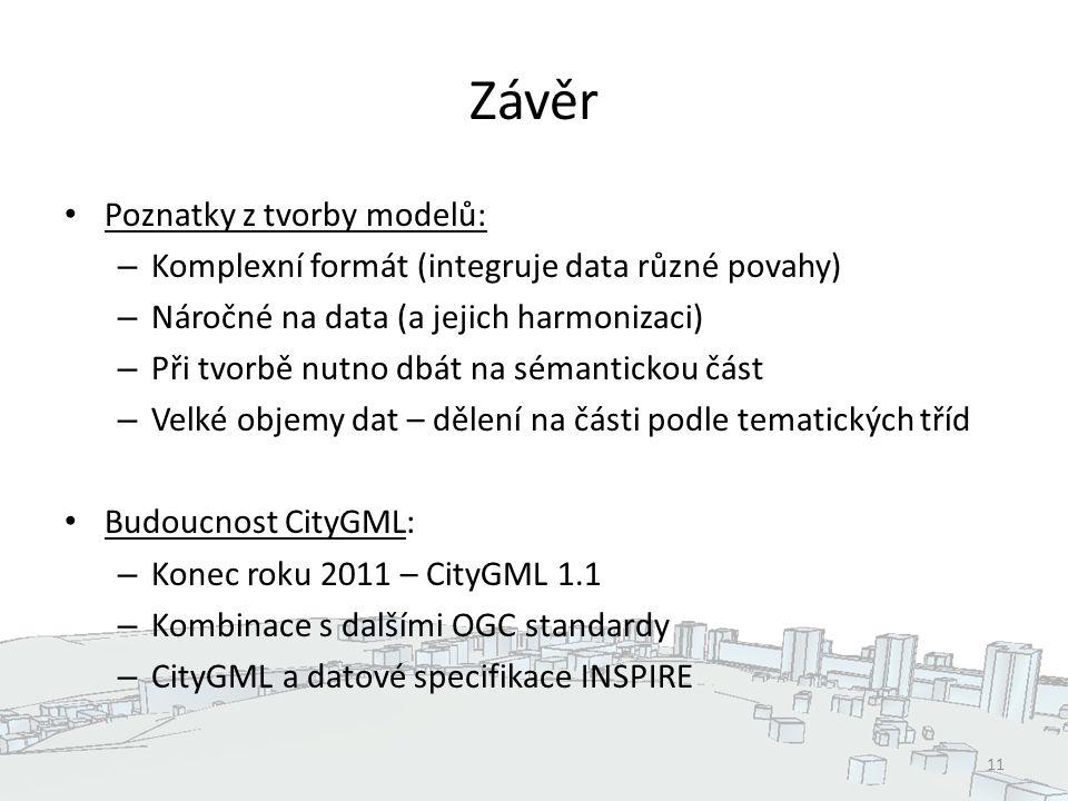 Závěr Poznatky z tvorby modelů: – Komplexní formát (integruje data různé povahy) – Náročné na data (a jejich harmonizaci) – Při tvorbě nutno dbát na sémantickou část – Velké objemy dat – dělení na části podle tematických tříd Budoucnost CityGML: – Konec roku 2011 – CityGML 1.1 – Kombinace s dalšími OGC standardy – CityGML a datové specifikace INSPIRE 11