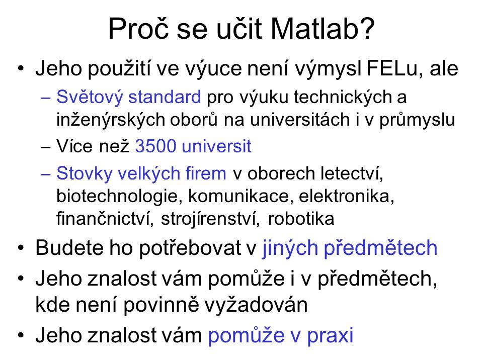 Proč se učit Matlab? Jeho použití ve výuce není výmysl FELu, ale –Světový standard pro výuku technických a inženýrských oborů na universitách i v prům