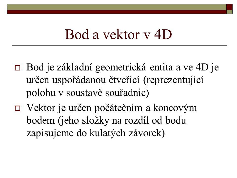 Bod a vektor v 4D  Bod je základní geometrická entita a ve 4D je určen uspořádanou čtveřicí (reprezentující polohu v soustavě souřadnic)  Vektor je