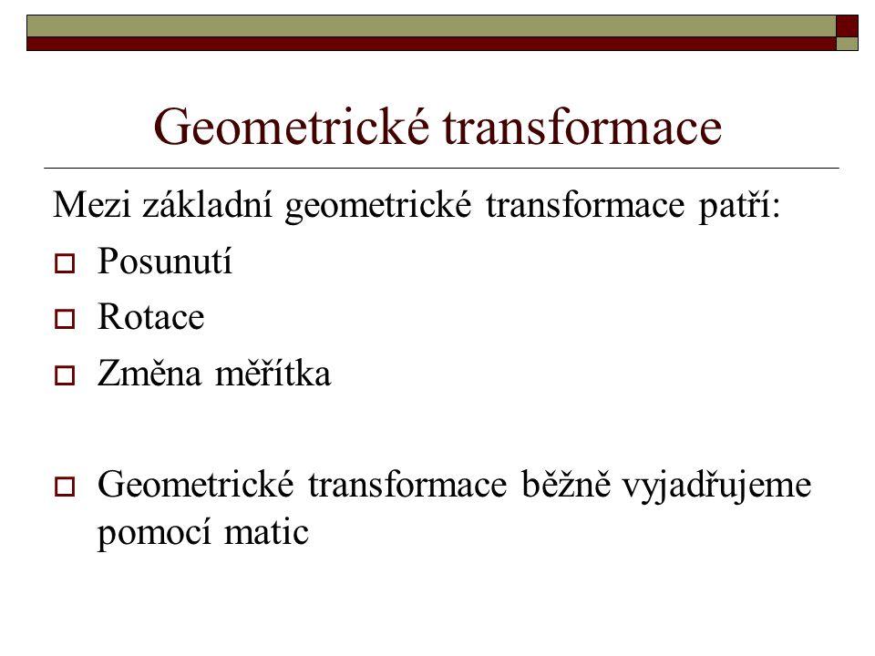 Geometrické transformace Mezi základní geometrické transformace patří:  Posunutí  Rotace  Změna měřítka  Geometrické transformace běžně vyjadřujem