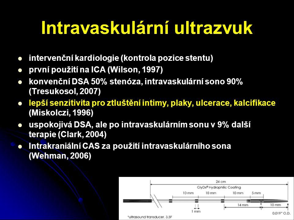 Intravaskulární ultrazvuk intervenční kardiologie (kontrola pozice stentu) první použití na ICA (Wilson, 1997) konvenční DSA 50% stenóza, intravaskulární sono 90% (Tresukosol, 2007) lepší senzitivita pro ztluštění intimy, plaky, ulcerace, kalcifikace (Miskolczi, 1996) uspokojivá DSA, ale po intravaskulárním sonu v 9% další terapie (Clark, 2004) Intrakraniální CAS za použití intravaskulárního sona (Wehman, 2006)