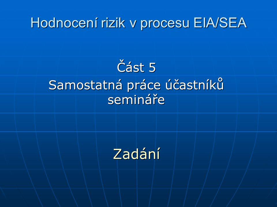 Hodnocení rizik v procesu EIA/SEA Část 5 Samostatná práce účastníků semináře Zadání