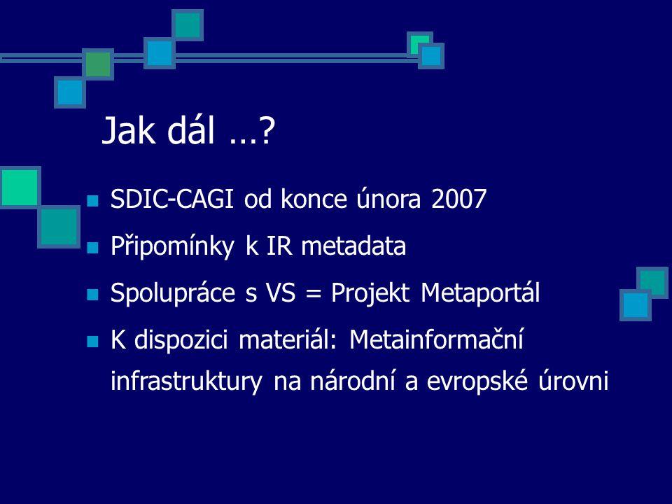 Jak dál …? SDIC-CAGI od konce února 2007 Připomínky k IR metadata Spolupráce s VS = Projekt Metaportál K dispozici materiál: Metainformační infrastruk