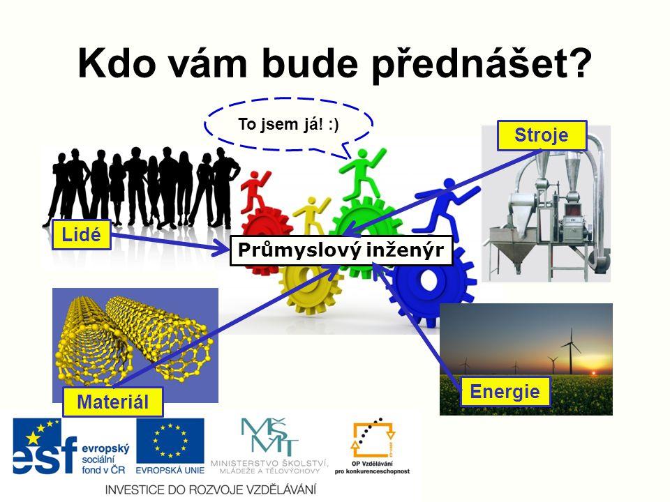 Kdo vám bude přednášet? Lidé Materiál Stroje Energie Průmyslový inženýr To jsem já! :)