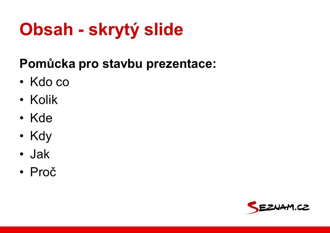 Obsah - skrytý slide Pomůcka pro stavbu prezentace: Kdo co Kolik Kde Kdy Jak Proč
