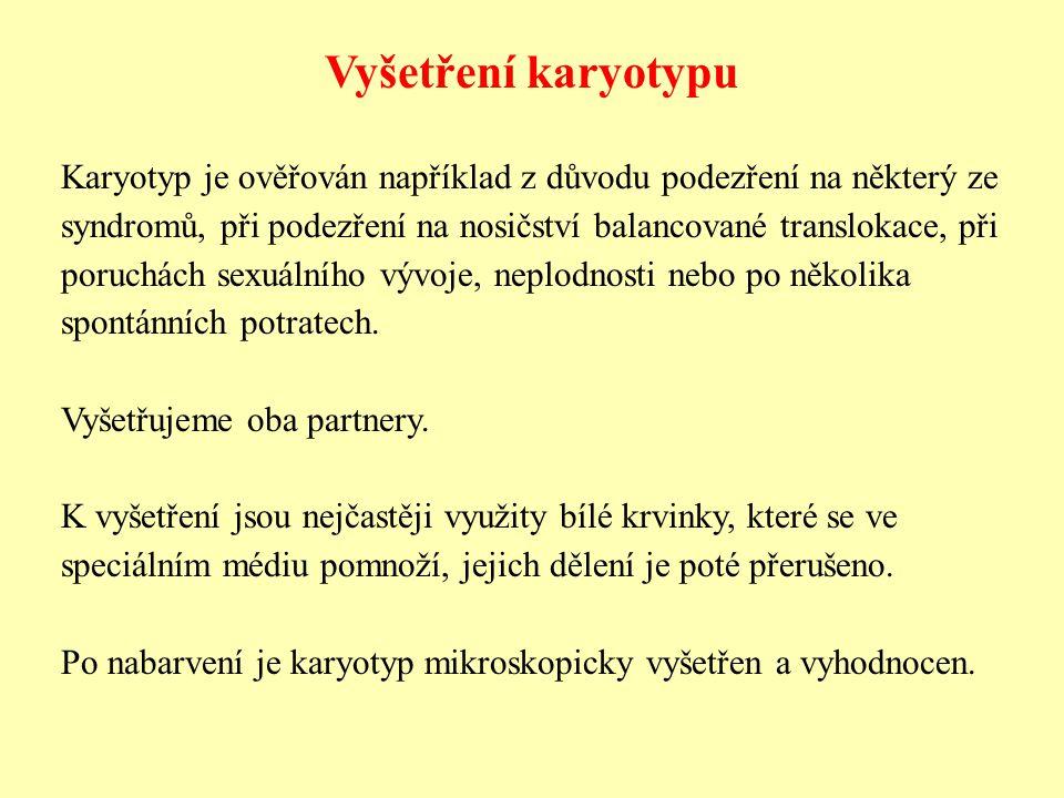 Vyšetření karyotypu Karyotyp je ověřován například z důvodu podezření na některý ze syndromů, při podezření na nosičství balancované translokace, při