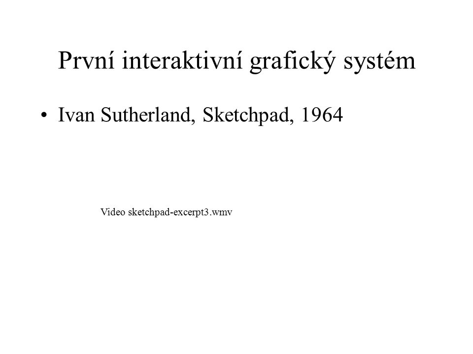 První interaktivní grafický systém Ivan Sutherland, Sketchpad, 1964 Video sketchpad-excerpt3.wmv