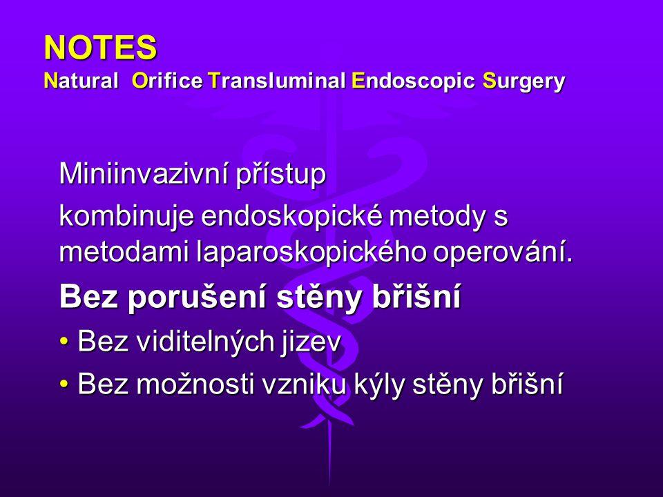 NOTES Natural Orifice Transluminal Endoscopic Surgery Miniinvazivní přístup kombinuje endoskopické metody s metodami laparoskopického operování. Bez p