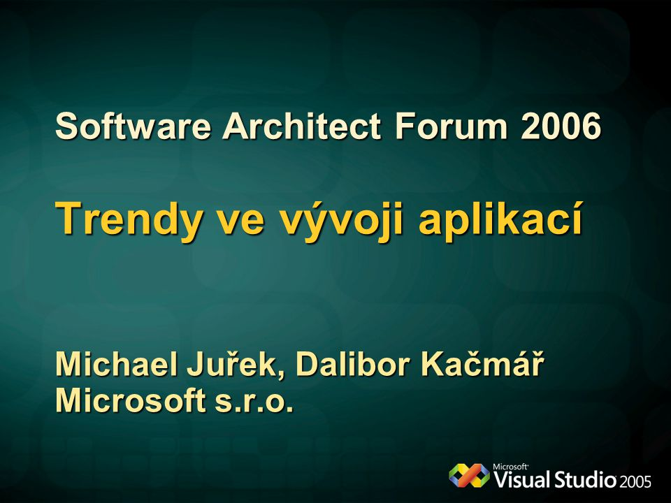 Software Architect Forum 2006 Trendy ve vývoji aplikací Michael Juřek, Dalibor Kačmář Microsoft s.r.o.
