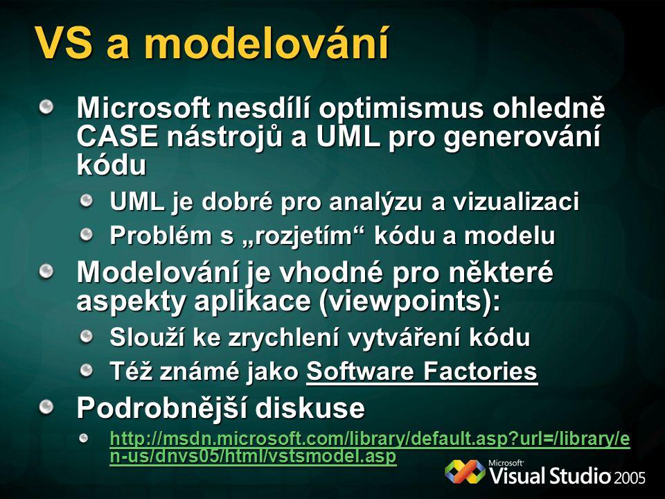 """VS a modelování Microsoft nesdílí optimismus ohledně CASE nástrojů a UML pro generování kódu UML je dobré pro analýzu a vizualizaci Problém s """"rozjetím kódu a modelu Modelování je vhodné pro některé aspekty aplikace (viewpoints): Slouží ke zrychlení vytváření kódu Též známé jako Software Factories Podrobnější diskuse http://msdn.microsoft.com/library/default.asp url=/library/e n-us/dnvs05/html/vstsmodel.asp http://msdn.microsoft.com/library/default.asp url=/library/e n-us/dnvs05/html/vstsmodel.asp"""