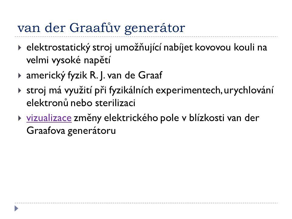 van der Graafův generátor  elektrostatický stroj umožňující nabíjet kovovou kouli na velmi vysoké napětí  americký fyzik R. J. van de Graaf  stroj