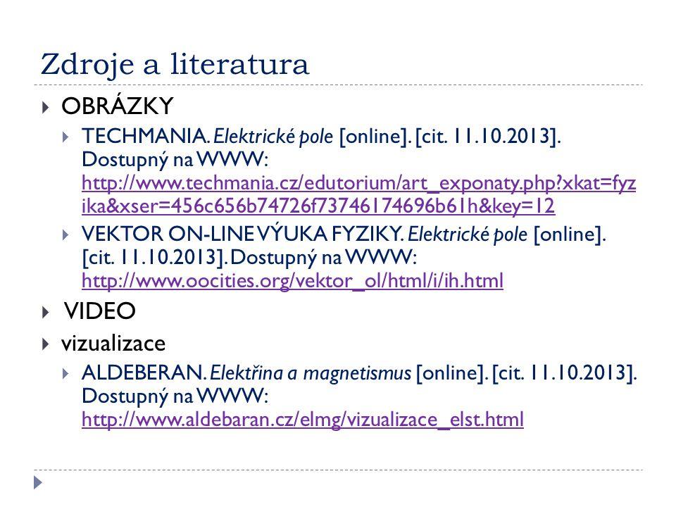 Zdroje a literatura  OBRÁZKY  TECHMANIA. Elektrické pole [online]. [cit. 11.10.2013]. Dostupný na WWW: http://www.techmania.cz/edutorium/art_exponat