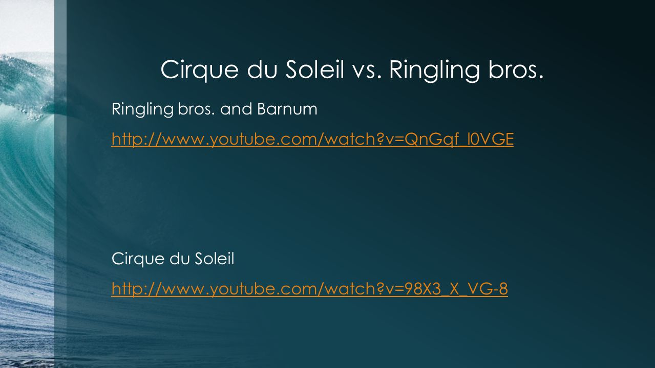 Cirque du Soleil vs. Ringling bros. Ringling bros. and Barnum http://www.youtube.com/watch?v=QnGqf_l0VGE Cirque du Soleil http://www.youtube.com/watch
