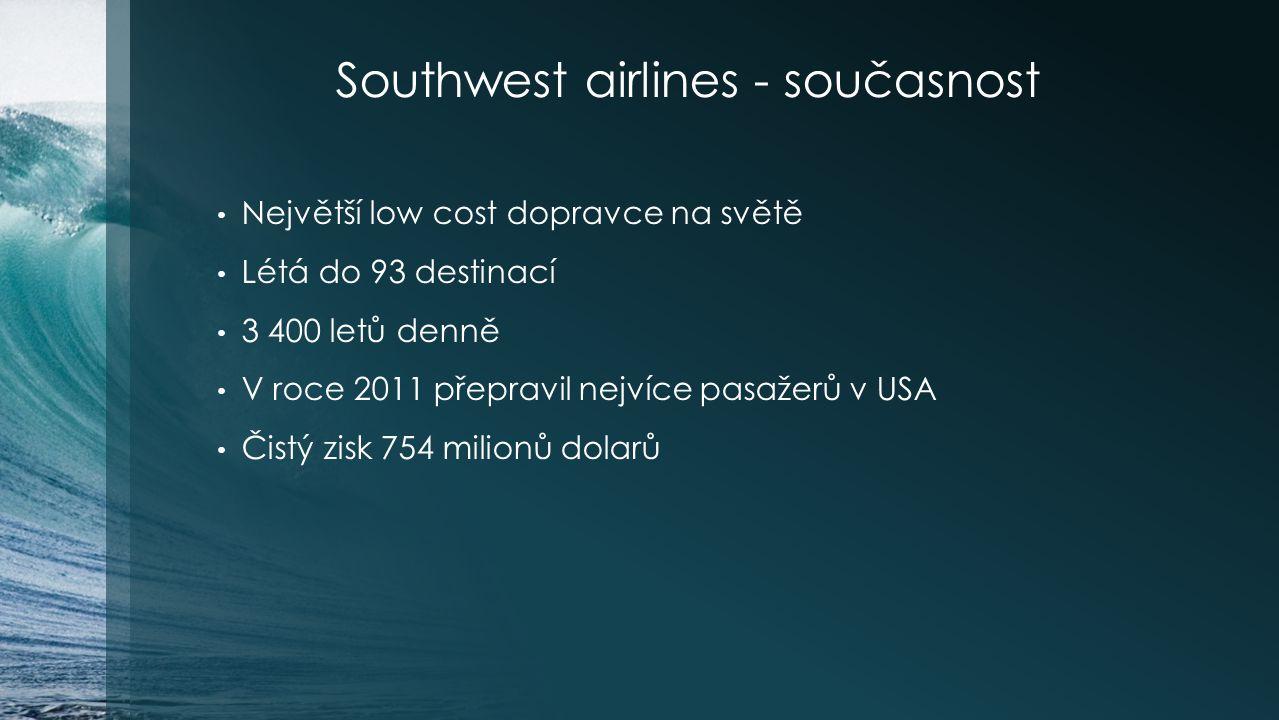 Southwest airlines - současnost Největší low cost dopravce na světě Létá do 93 destinací 3 400 letů denně V roce 2011 přepravil nejvíce pasažerů v USA