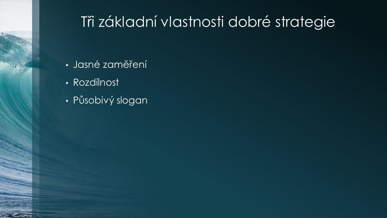 Tři základní vlastnosti dobré strategie Jasné zaměření Rozdílnost Působivý slogan