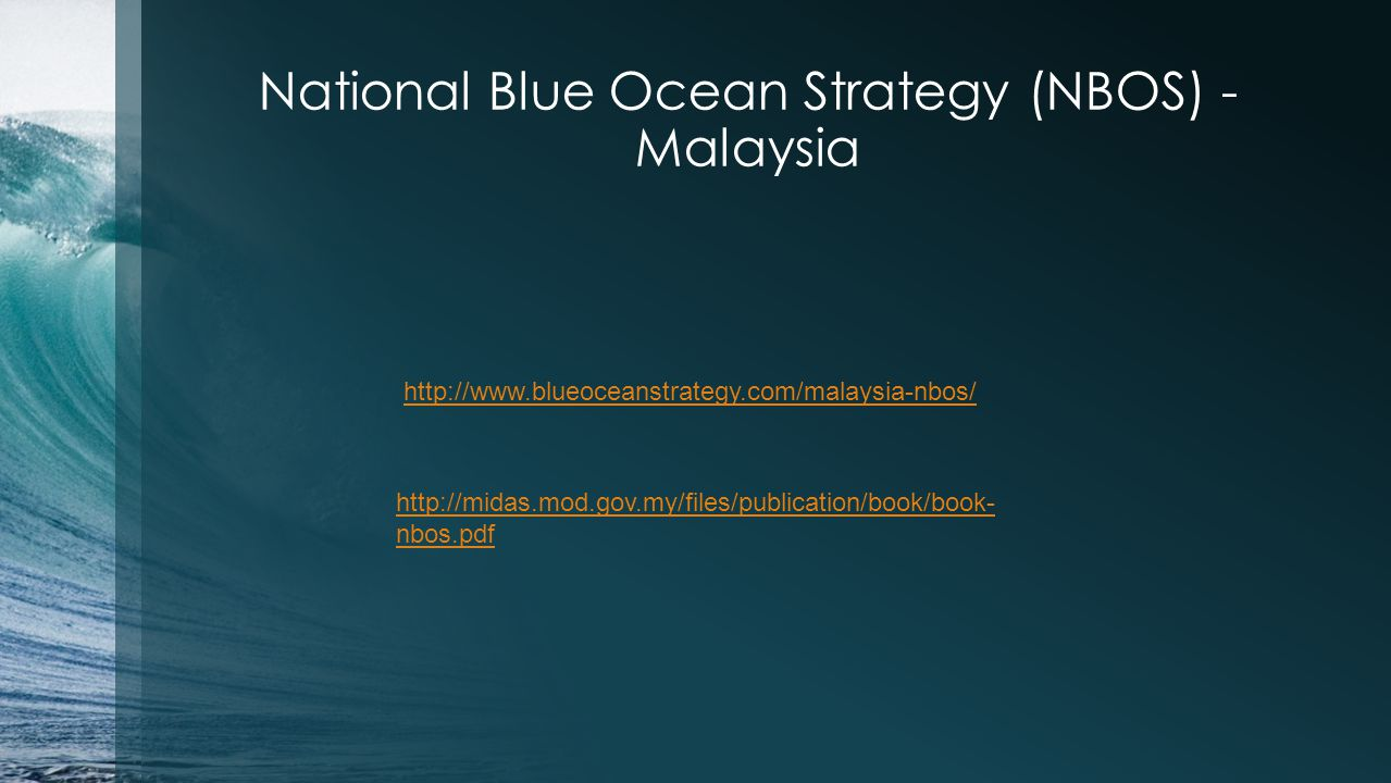 National Blue Ocean Strategy (NBOS) - Malaysia http://www.blueoceanstrategy.com/malaysia-nbos/ http://midas.mod.gov.my/files/publication/book/book- nb