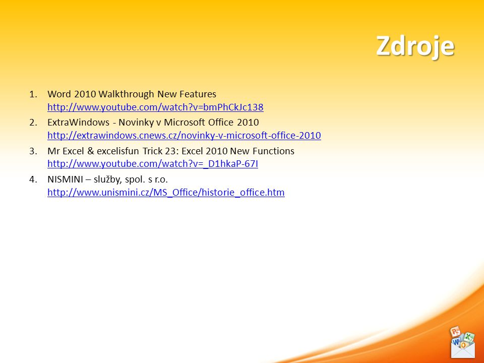 Zdroje 1.Word 2010 Walkthrough New Features http://www.youtube.com/watch?v=bmPhCkJc138 http://www.youtube.com/watch?v=bmPhCkJc138 2.ExtraWindows - Novinky v Microsoft Office 2010 http://extrawindows.cnews.cz/novinky-v-microsoft-office-2010 http://extrawindows.cnews.cz/novinky-v-microsoft-office-2010 3.Mr Excel & excelisfun Trick 23: Excel 2010 New Functions http://www.youtube.com/watch?v=_D1hkaP-67I http://www.youtube.com/watch?v=_D1hkaP-67I 4.NISMINI – služby, spol.