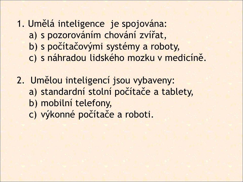 1. Umělá inteligence je spojována: a) s pozorováním chování zvířat, b) s počítačovými systémy a roboty, c) s náhradou lidského mozku v medicíně. 2.Umě