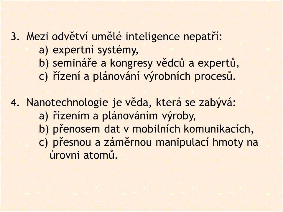 3.Mezi odvětví umělé inteligence nepatří: a) expertní systémy, b) semináře a kongresy vědců a expertů, c) řízení a plánování výrobních procesů.