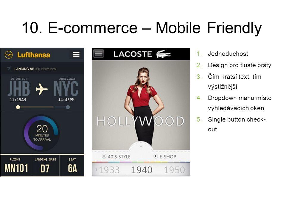 10. E-commerce – Mobile Friendly 1.Jednoduchost 2.Design pro tlusté prsty 3.Čím kratší text, tím výstižnější 4.Dropdown menu místo vyhledávacích oken