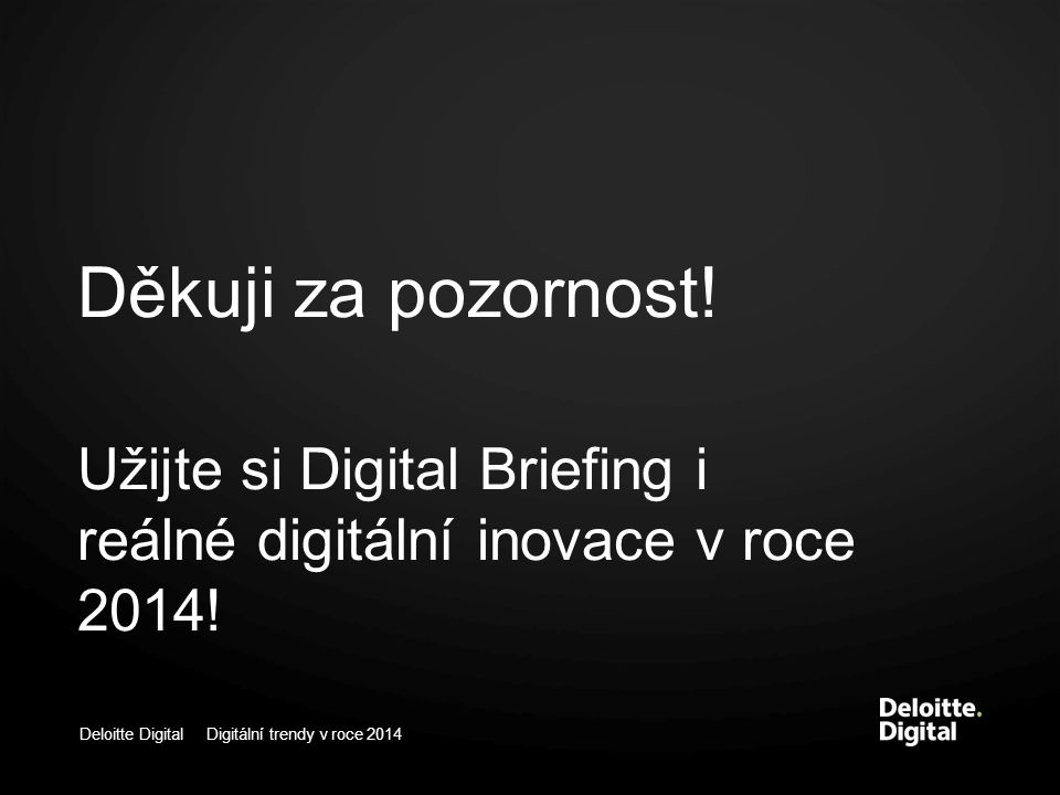 Deloitte Digital Digitální trendy v roce 2014 Děkuji za pozornost! Užijte si Digital Briefing i reálné digitální inovace v roce 2014!