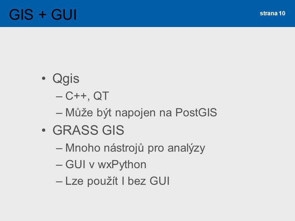 Qgis –C++, QT –Může být napojen na PostGIS GRASS GIS –Mnoho nástrojů pro analýzy –GUI v wxPython –Lze použít I bez GUI strana 10 GIS + GUI