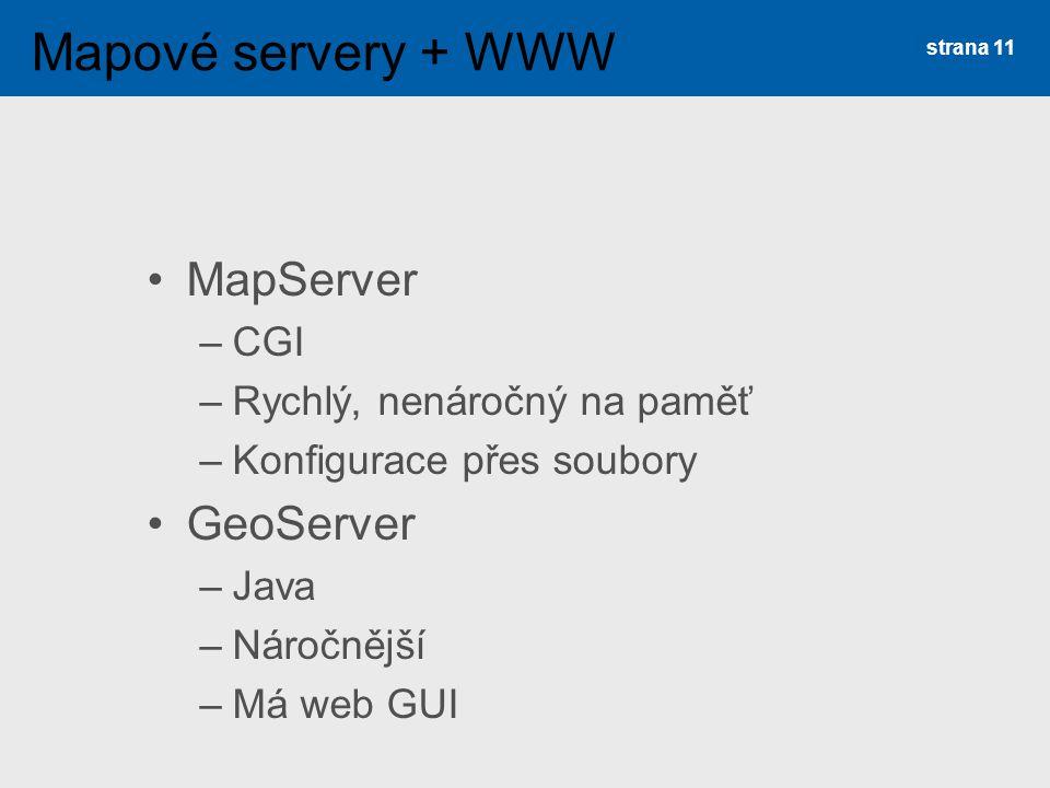 MapServer –CGI –Rychlý, nenáročný na paměť –Konfigurace přes soubory GeoServer –Java –Náročnější –Má web GUI strana 11 Mapové servery + WWW