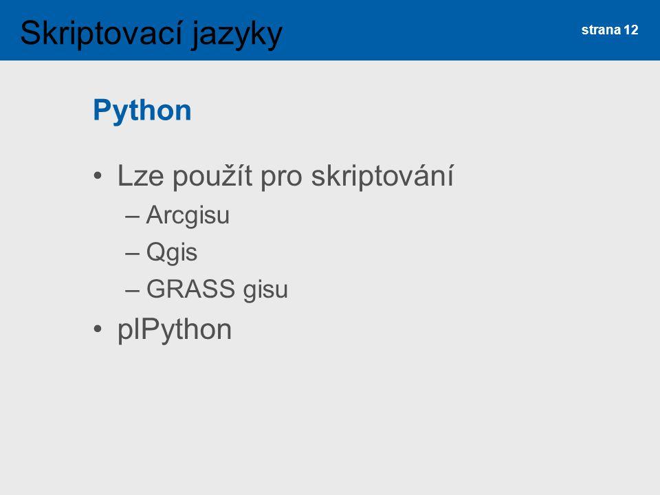 Python Lze použít pro skriptování –Arcgisu –Qgis –GRASS gisu plPython strana 12 Skriptovací jazyky