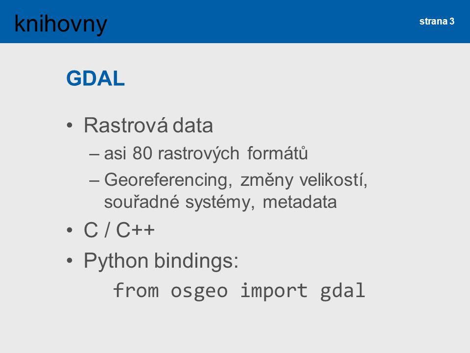 GDAL Rastrová data –asi 80 rastrových formátů –Georeferencing, změny velikostí, souřadné systémy, metadata C / C++ Python bindings: from osgeo import gdal strana 3 knihovny