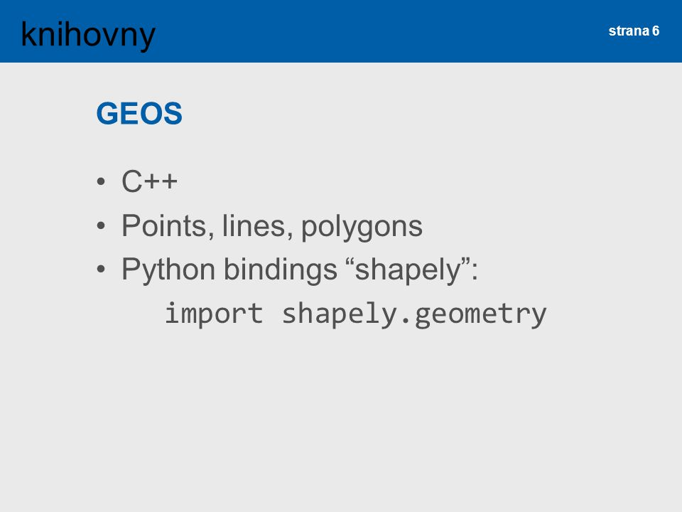 GEOS C++ Points, lines, polygons Python bindings shapely : import shapely.geometry strana 6 knihovny