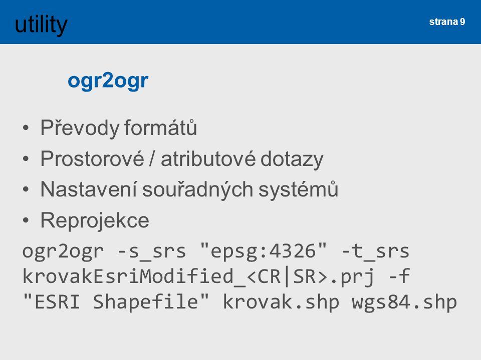 ogr2ogr Převody formátů Prostorové / atributové dotazy Nastavení souřadných systémů Reprojekce ogr2ogr -s_srs epsg:4326 -t_srs krovakEsriModified_.prj -f ESRI Shapefile krovak.shp wgs84.shp strana 9 utility