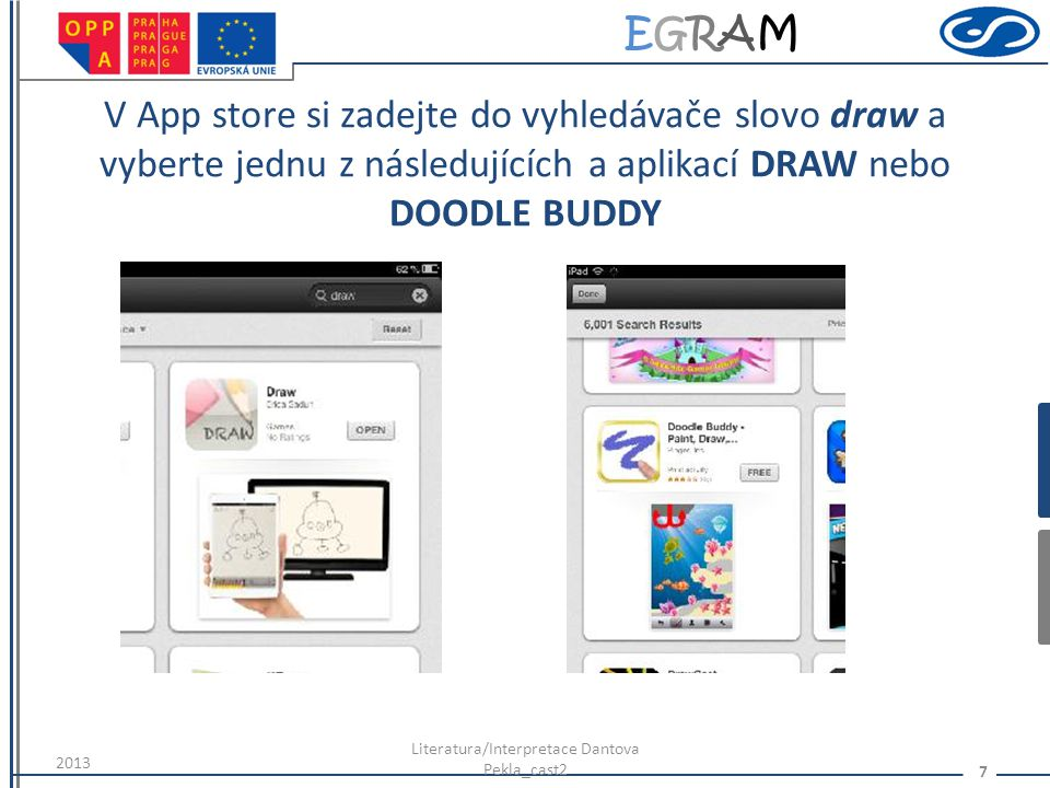 EGRAMEGRAM V App store si zadejte do vyhledávače slovo draw a vyberte jednu z následujících a aplikací DRAW nebo DOODLE BUDDY 2013 Literatura/Interpre
